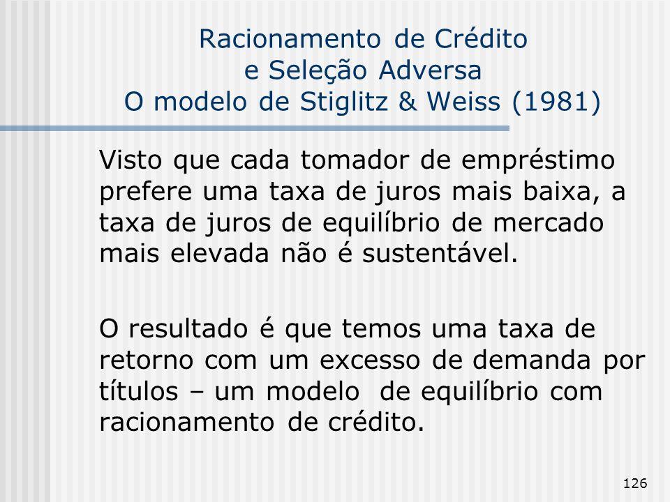 126 Racionamento de Crédito e Seleção Adversa O modelo de Stiglitz & Weiss (1981) Visto que cada tomador de empréstimo prefere uma taxa de juros mais baixa, a taxa de juros de equilíbrio de mercado mais elevada não é sustentável.