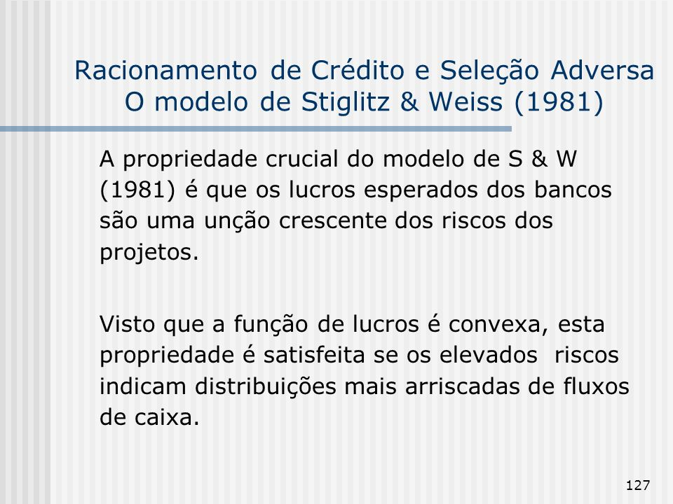 127 Racionamento de Crédito e Seleção Adversa O modelo de Stiglitz & Weiss (1981) A propriedade crucial do modelo de S & W (1981) é que os lucros esperados dos bancos são uma unção crescente dos riscos dos projetos.