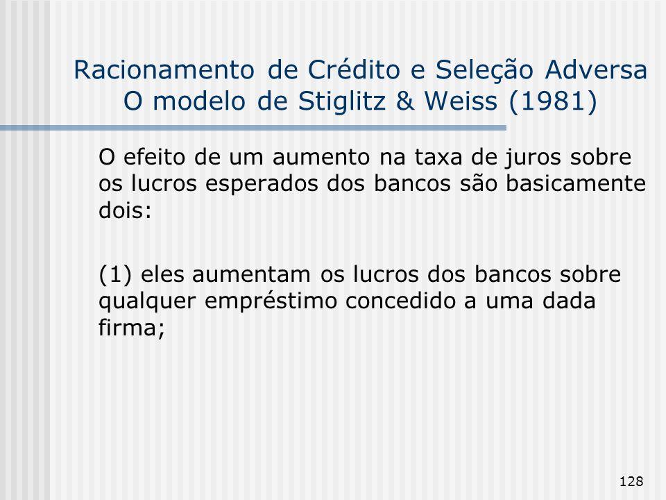 128 Racionamento de Crédito e Seleção Adversa O modelo de Stiglitz & Weiss (1981) O efeito de um aumento na taxa de juros sobre os lucros esperados dos bancos são basicamente dois: (1) eles aumentam os lucros dos bancos sobre qualquer empréstimo concedido a uma dada firma;