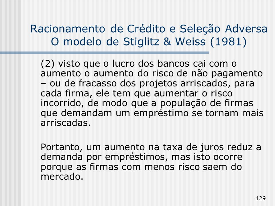 129 Racionamento de Crédito e Seleção Adversa O modelo de Stiglitz & Weiss (1981) (2) visto que o lucro dos bancos cai com o aumento o aumento do risco de não pagamento – ou de fracasso dos projetos arriscados, para cada firma, ele tem que aumentar o risco incorrido, de modo que a população de firmas que demandam um empréstimo se tornam mais arriscadas.