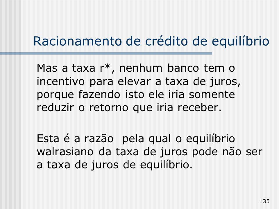 135 Racionamento de crédito de equilíbrio Mas a taxa r*, nenhum banco tem o incentivo para elevar a taxa de juros, porque fazendo isto ele iria somente reduzir o retorno que iria receber.