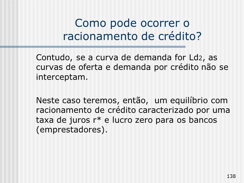 138 Como pode ocorrer o racionamento de crédito? Contudo, se a curva de demanda for Ld 2, as curvas de oferta e demanda por crédito não se interceptam