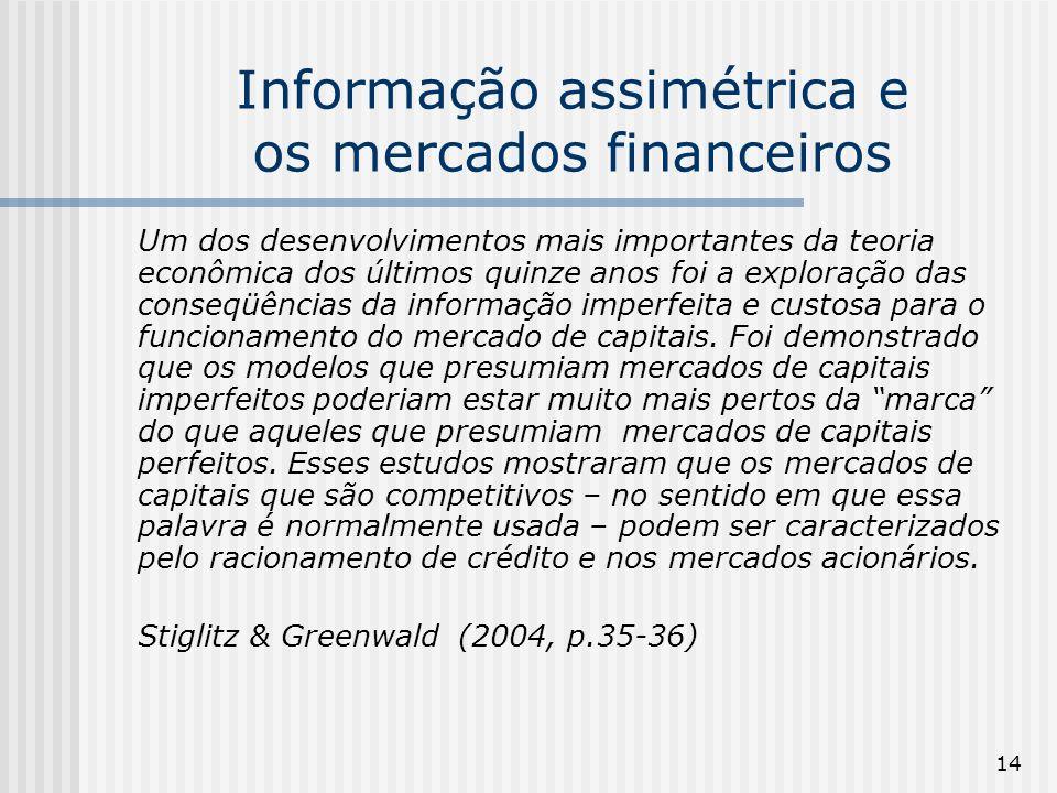 14 Informação assimétrica e os mercados financeiros Um dos desenvolvimentos mais importantes da teoria econômica dos últimos quinze anos foi a exploração das conseqüências da informação imperfeita e custosa para o funcionamento do mercado de capitais.