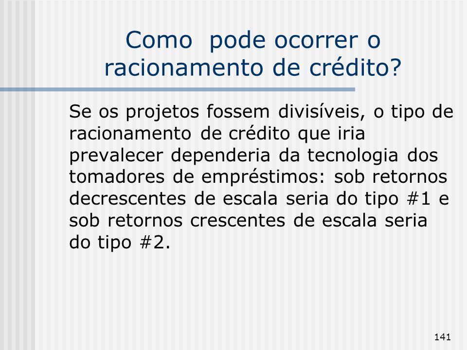 141 Como pode ocorrer o racionamento de crédito? Se os projetos fossem divisíveis, o tipo de racionamento de crédito que iria prevalecer dependeria da