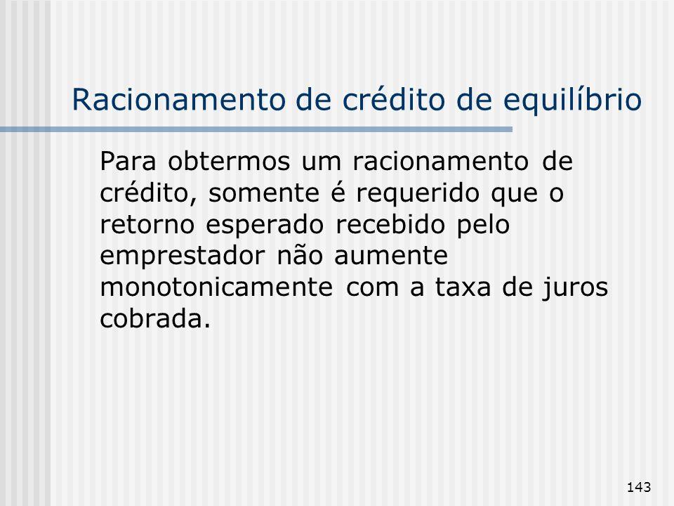 143 Racionamento de crédito de equilíbrio Para obtermos um racionamento de crédito, somente é requerido que o retorno esperado recebido pelo emprestador não aumente monotonicamente com a taxa de juros cobrada.