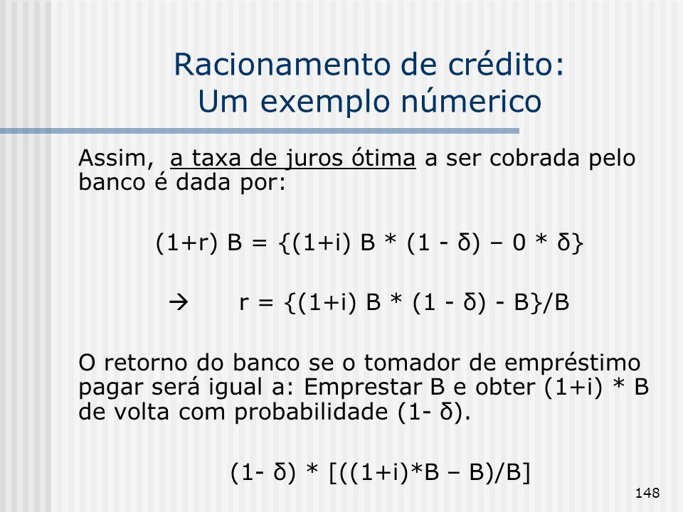 148 Racionamento de crédito: Um exemplo númerico Assim, a taxa de juros ótima a ser cobrada pelo banco é dada por: (1+r) B = {(1+i) B * (1 - δ) – 0 * δ} r = {(1+i) B * (1 - δ) - B}/B O retorno do banco se o tomador de empréstimo pagar será igual a: Emprestar B e obter (1+i) * B de volta com probabilidade (1- δ).