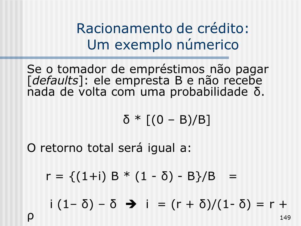149 Racionamento de crédito: Um exemplo númerico Se o tomador de empréstimos não pagar [defaults]: ele empresta B e não recebe nada de volta com uma probabilidade δ.