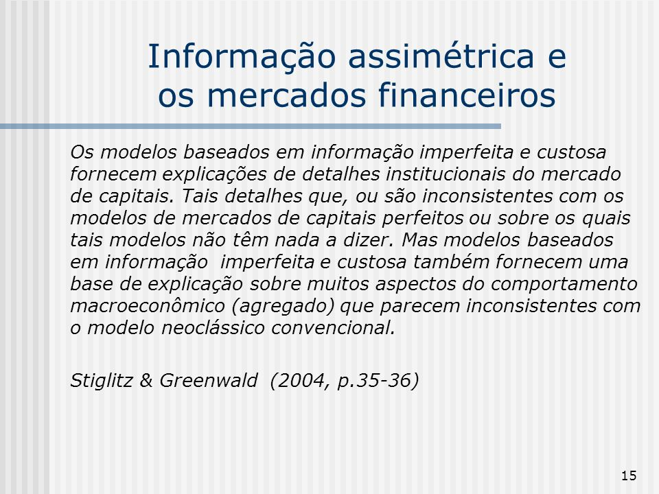 15 Informação assimétrica e os mercados financeiros Os modelos baseados em informação imperfeita e custosa fornecem explicações de detalhes institucionais do mercado de capitais.