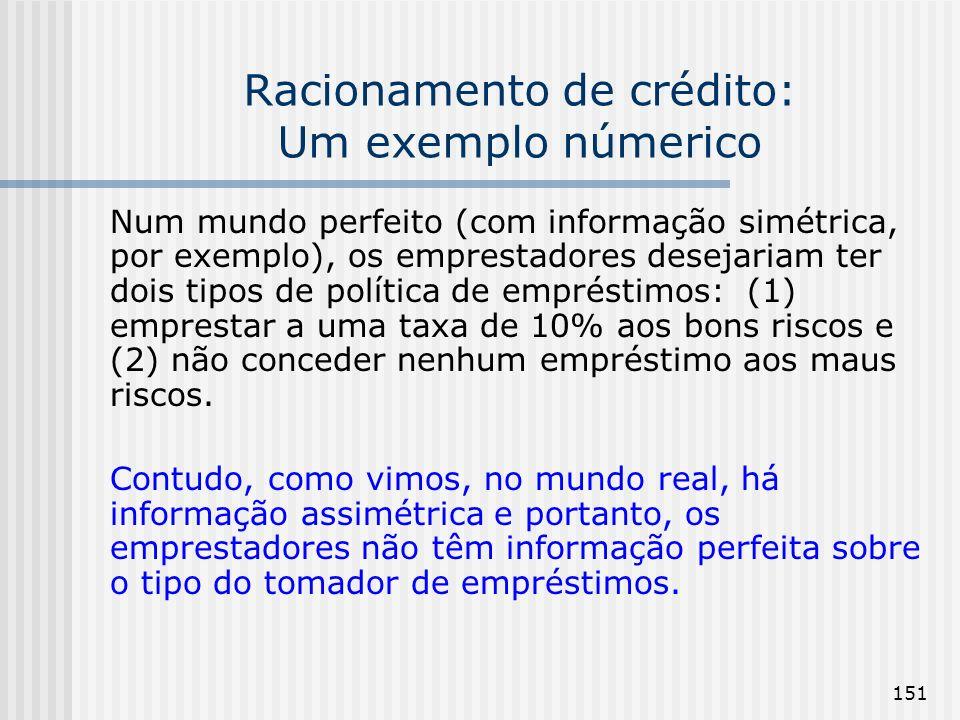 151 Racionamento de crédito: Um exemplo númerico Num mundo perfeito (com informação simétrica, por exemplo), os emprestadores desejariam ter dois tipo