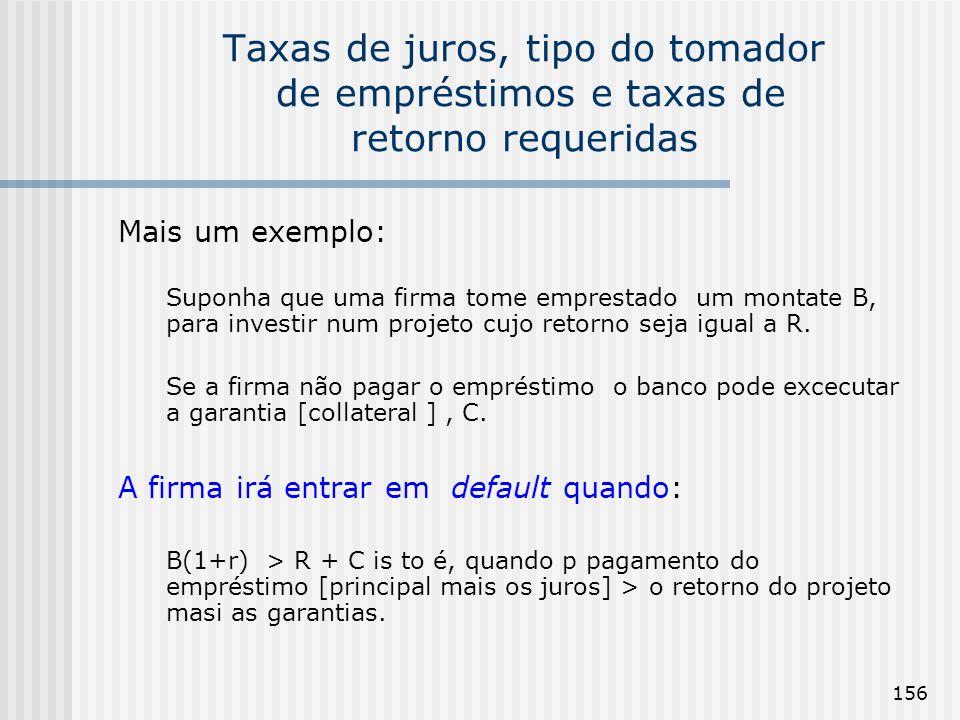 156 Taxas de juros, tipo do tomador de empréstimos e taxas de retorno requeridas Mais um exemplo: Suponha que uma firma tome emprestado um montate B, para investir num projeto cujo retorno seja igual a R.