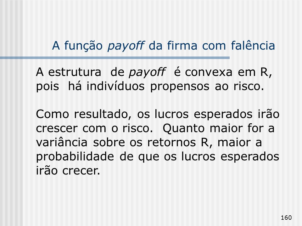 160 A função payoff da firma com falência A estrutura de payoff é convexa em R, pois há indivíduos propensos ao risco. Como resultado, os lucros esper