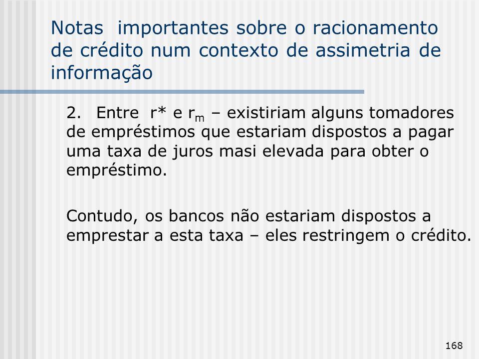 168 Notas importantes sobre o racionamento de crédito num contexto de assimetria de informação 2.Entre r* e r m – existiriam alguns tomadores de empré