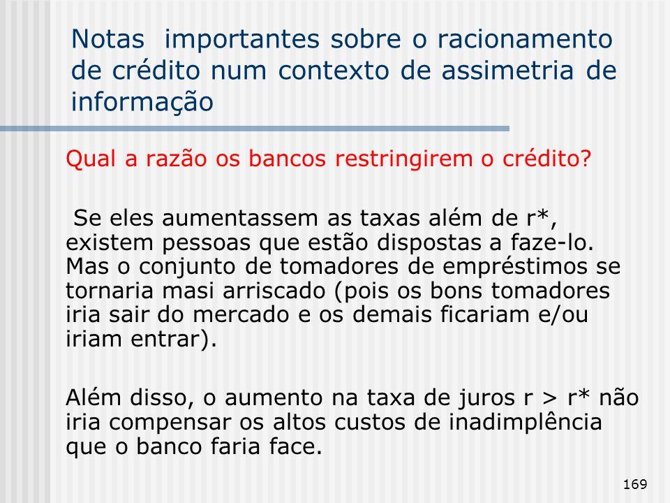 169 Notas importantes sobre o racionamento de crédito num contexto de assimetria de informação Qual a razão os bancos restringirem o crédito? Se eles
