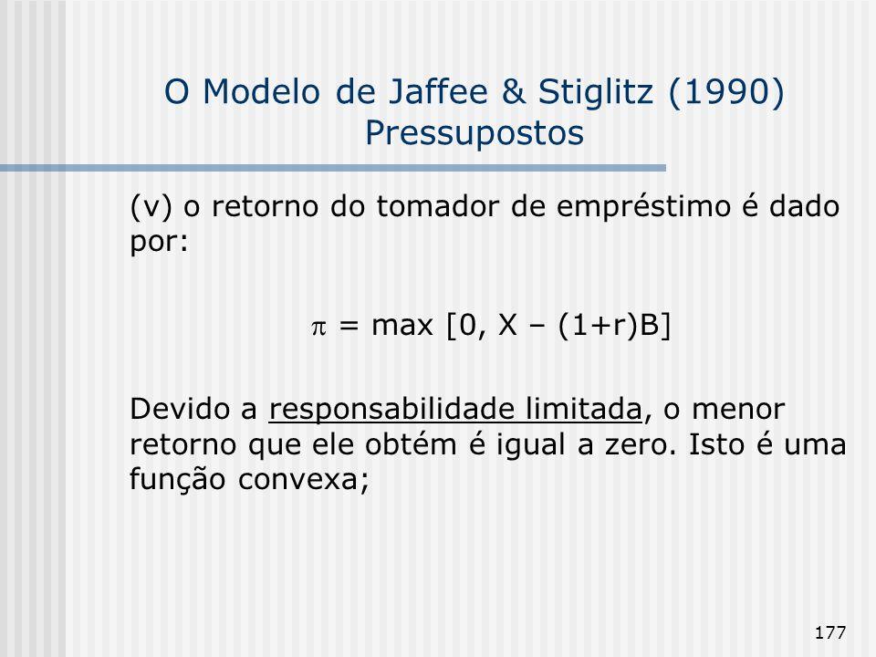 177 O Modelo de Jaffee & Stiglitz (1990) Pressupostos (v) o retorno do tomador de empréstimo é dado por: = max [0, X – (1+r)B] Devido a responsabilidade limitada, o menor retorno que ele obtém é igual a zero.