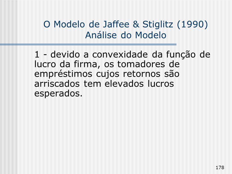 178 O Modelo de Jaffee & Stiglitz (1990) Análise do Modelo 1 - devido a convexidade da função de lucro da firma, os tomadores de empréstimos cujos retornos são arriscados tem elevados lucros esperados.