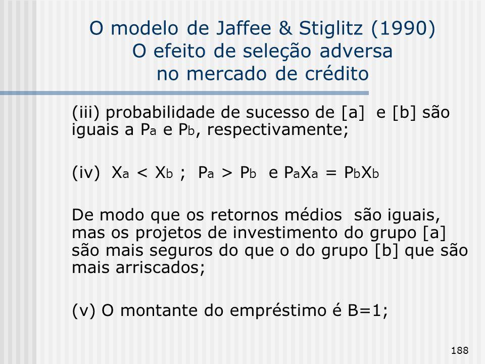188 O modelo de Jaffee & Stiglitz (1990) O efeito de seleção adversa no mercado de crédito (iii) probabilidade de sucesso de [a] e [b] são iguais a P a e P b, respectivamente; (iv) X a P b e P a X a = P b X b De modo que os retornos médios são iguais, mas os projetos de investimento do grupo [a] são mais seguros do que o do grupo [b] que são mais arriscados; (v) O montante do empréstimo é B=1;