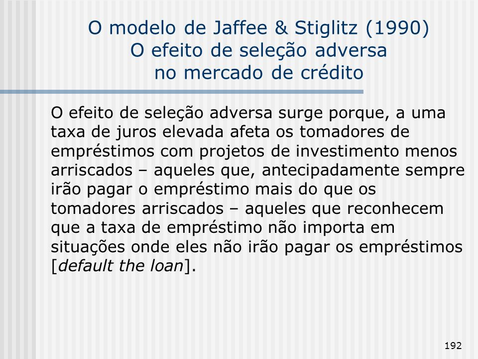 192 O modelo de Jaffee & Stiglitz (1990) O efeito de seleção adversa no mercado de crédito O efeito de seleção adversa surge porque, a uma taxa de juros elevada afeta os tomadores de empréstimos com projetos de investimento menos arriscados – aqueles que, antecipadamente sempre irão pagar o empréstimo mais do que os tomadores arriscados – aqueles que reconhecem que a taxa de empréstimo não importa em situações onde eles não irão pagar os empréstimos [default the loan].