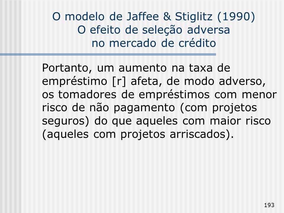 193 O modelo de Jaffee & Stiglitz (1990) O efeito de seleção adversa no mercado de crédito Portanto, um aumento na taxa de empréstimo [r] afeta, de modo adverso, os tomadores de empréstimos com menor risco de não pagamento (com projetos seguros) do que aqueles com maior risco (aqueles com projetos arriscados).