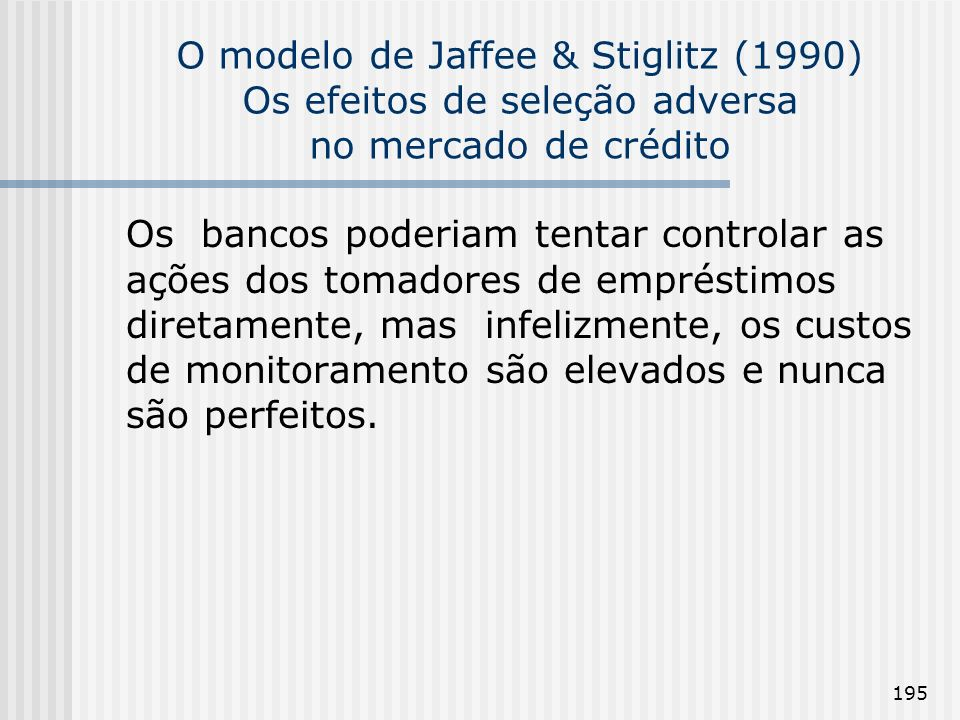 195 O modelo de Jaffee & Stiglitz (1990) Os efeitos de seleção adversa no mercado de crédito Os bancos poderiam tentar controlar as ações dos tomadores de empréstimos diretamente, mas infelizmente, os custos de monitoramento são elevados e nunca são perfeitos.