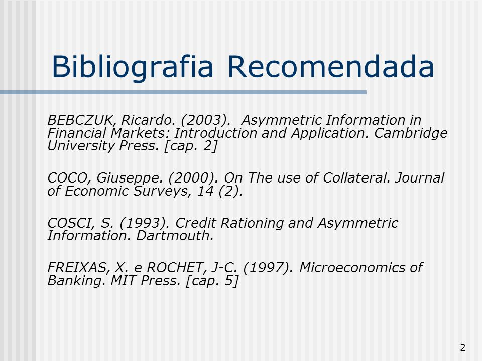 2 Bibliografia Recomendada BEBCZUK, Ricardo. (2003). Asymmetric Information in Financial Markets: Introduction and Application. Cambridge University P