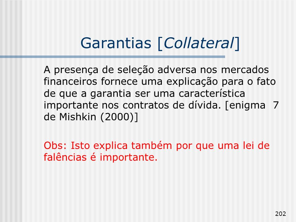 202 Garantias [Collateral] A presença de seleção adversa nos mercados financeiros fornece uma explicação para o fato de que a garantia ser uma característica importante nos contratos de dívida.