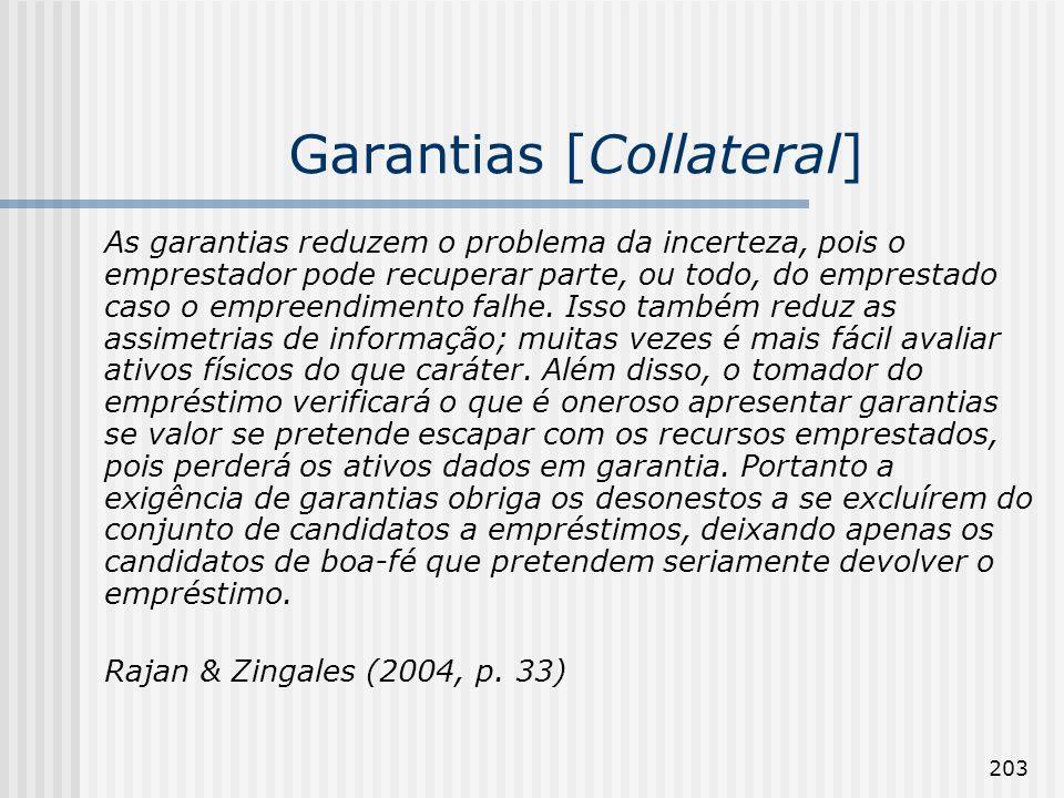203 Garantias [Collateral] As garantias reduzem o problema da incerteza, pois o emprestador pode recuperar parte, ou todo, do emprestado caso o empreendimento falhe.
