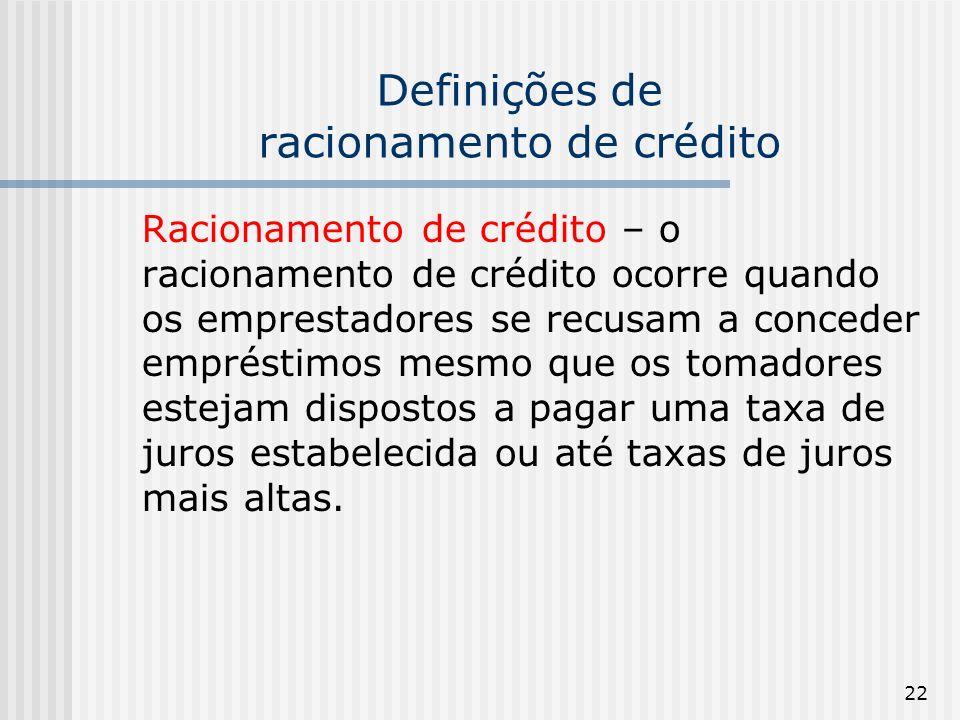 22 Definições de racionamento de crédito Racionamento de crédito – o racionamento de crédito ocorre quando os emprestadores se recusam a conceder empréstimos mesmo que os tomadores estejam dispostos a pagar uma taxa de juros estabelecida ou até taxas de juros mais altas.