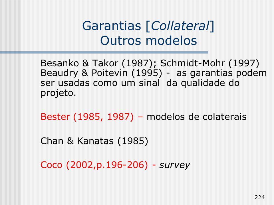 224 Garantias [Collateral] Outros modelos Besanko & Takor (1987); Schmidt-Mohr (1997) Beaudry & Poitevin (1995) - as garantias podem ser usadas como um sinal da qualidade do projeto.