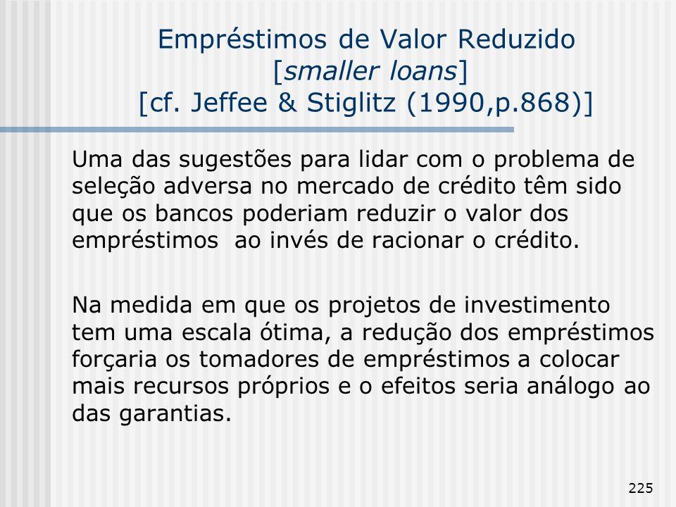 225 Empréstimos de Valor Reduzido [smaller loans] [cf. Jeffee & Stiglitz (1990,p.868)] Uma das sugestões para lidar com o problema de seleção adversa