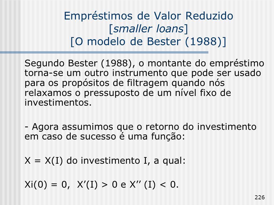 226 Empréstimos de Valor Reduzido [smaller loans] [O modelo de Bester (1988)] Segundo Bester (1988), o montante do empréstimo torna-se um outro instrumento que pode ser usado para os propósitos de filtragem quando nós relaxamos o pressuposto de um nível fixo de investimentos.
