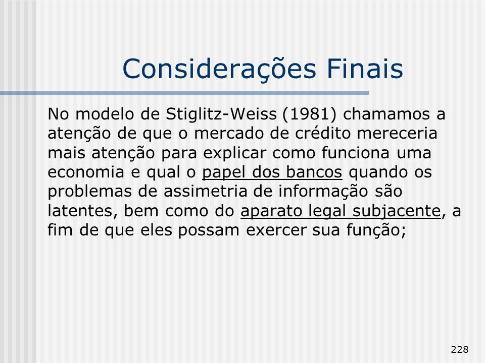 228 Considerações Finais No modelo de Stiglitz-Weiss (1981) chamamos a atenção de que o mercado de crédito mereceria mais atenção para explicar como funciona uma economia e qual o papel dos bancos quando os problemas de assimetria de informação são latentes, bem como do aparato legal subjacente, a fim de que eles possam exercer sua função;