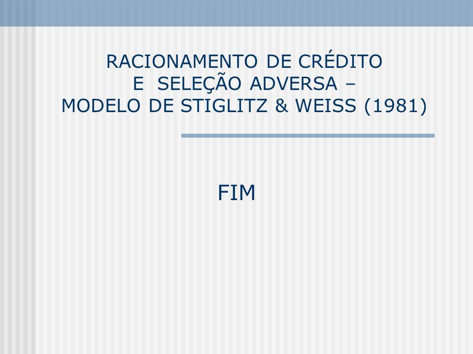 RACIONAMENTO DE CRÉDITO E SELEÇÃO ADVERSA – MODELO DE STIGLITZ & WEISS (1981) FIM