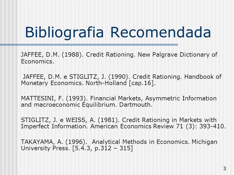 3 Bibliografia Recomendada JAFFEE, D.M. (1988). Credit Rationing. New Palgrave Dictionary of Economics. JAFFEE, D.M. e STIGLITZ, J. (1990). Credit Rat