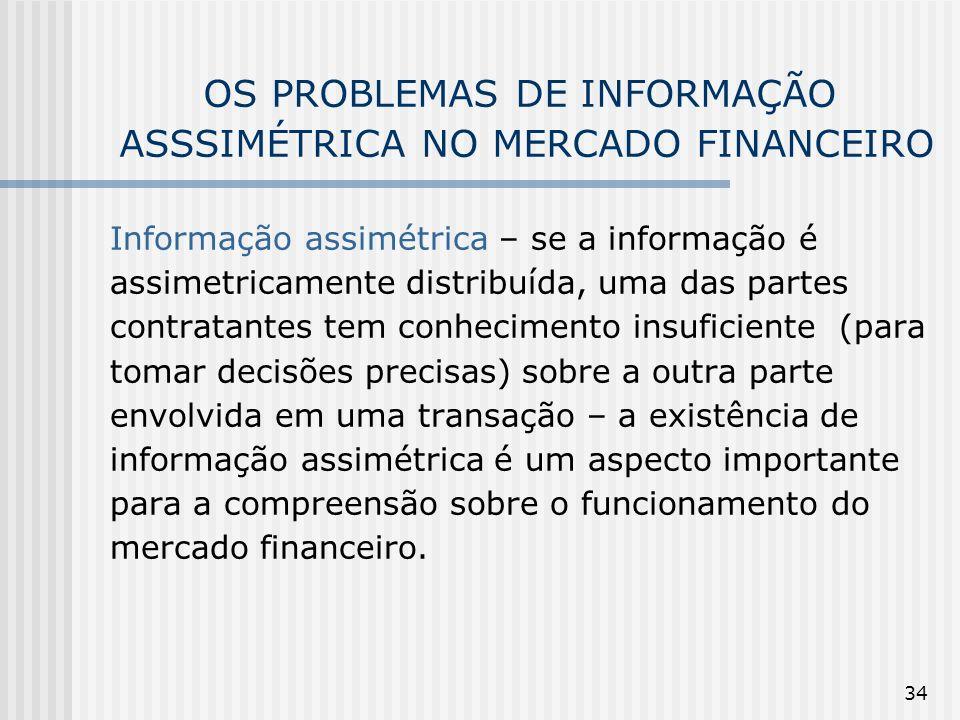 34 OS PROBLEMAS DE INFORMAÇÃO ASSSIMÉTRICA NO MERCADO FINANCEIRO Informação assimétrica – se a informação é assimetricamente distribuída, uma das part