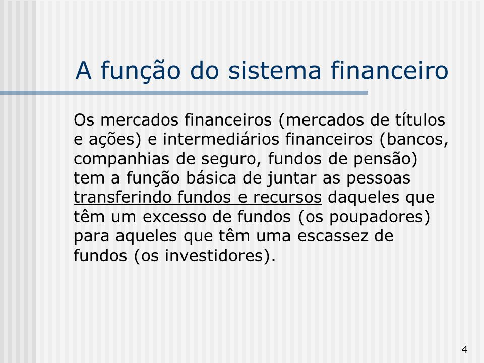 4 A função do sistema financeiro Os mercados financeiros (mercados de títulos e ações) e intermediários financeiros (bancos, companhias de seguro, fun