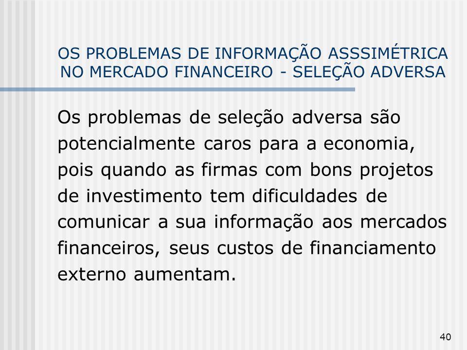 40 OS PROBLEMAS DE INFORMAÇÃO ASSSIMÉTRICA NO MERCADO FINANCEIRO - SELEÇÃO ADVERSA Os problemas de seleção adversa são potencialmente caros para a eco