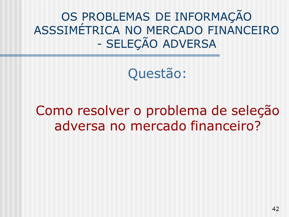 42 OS PROBLEMAS DE INFORMAÇÃO ASSSIMÉTRICA NO MERCADO FINANCEIRO - SELEÇÃO ADVERSA Questão: Como resolver o problema de seleção adversa no mercado fin