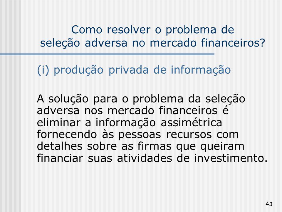 43 Como resolver o problema de seleção adversa no mercado financeiros? (i) produção privada de informação A solução para o problema da seleção adversa
