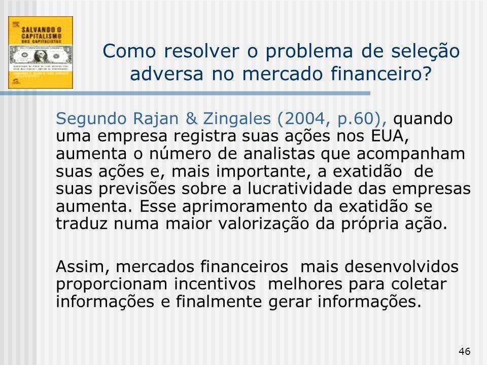 46 Como resolver o problema de seleção adversa no mercado financeiro? Segundo Rajan & Zingales (2004, p.60), quando uma empresa registra suas ações no