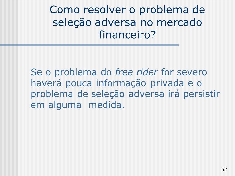 52 Como resolver o problema de seleção adversa no mercado financeiro? Se o problema do free rider for severo haverá pouca informação privada e o probl