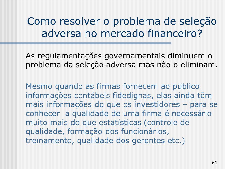 61 Como resolver o problema de seleção adversa no mercado financeiro? As regulamentações governamentais diminuem o problema da seleção adversa mas não