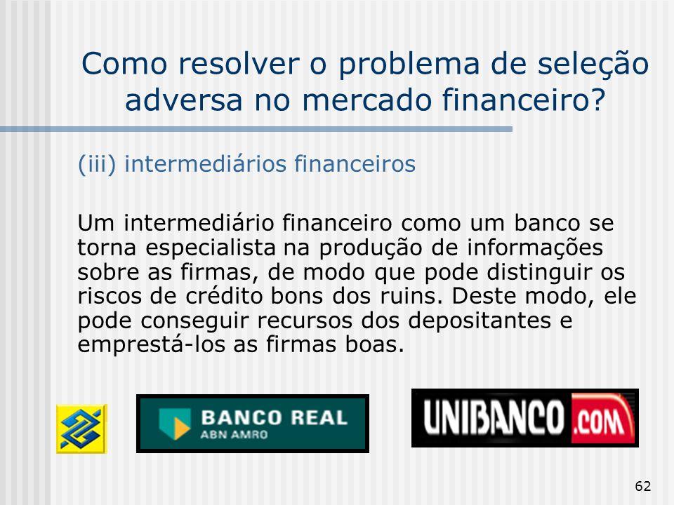 62 Como resolver o problema de seleção adversa no mercado financeiro? (iii) intermediários financeiros Um intermediário financeiro como um banco se to