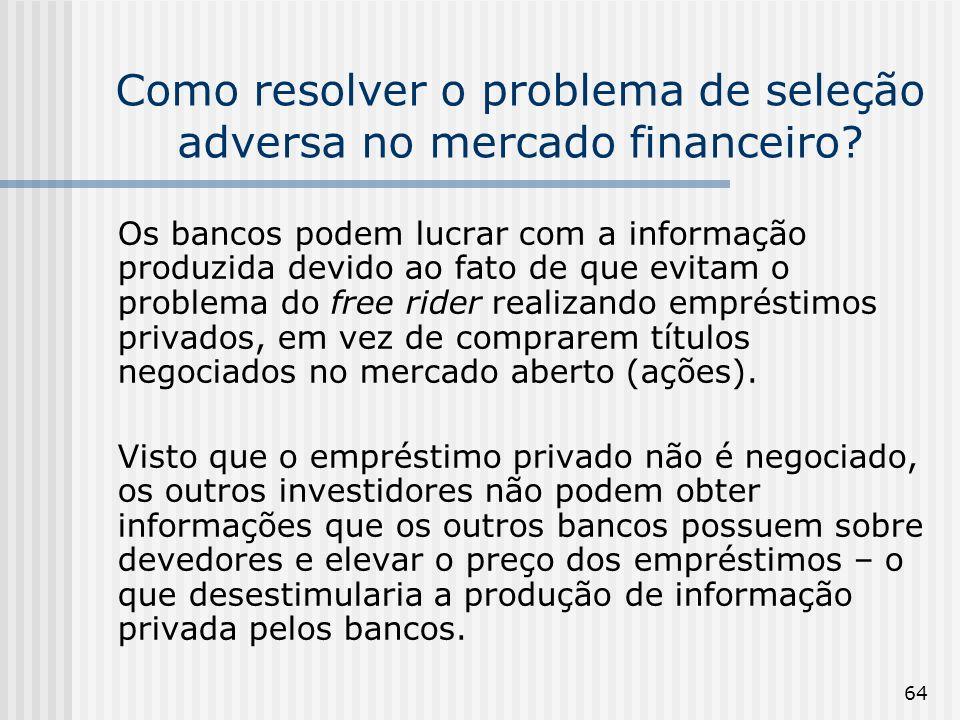 64 Como resolver o problema de seleção adversa no mercado financeiro? Os bancos podem lucrar com a informação produzida devido ao fato de que evitam o