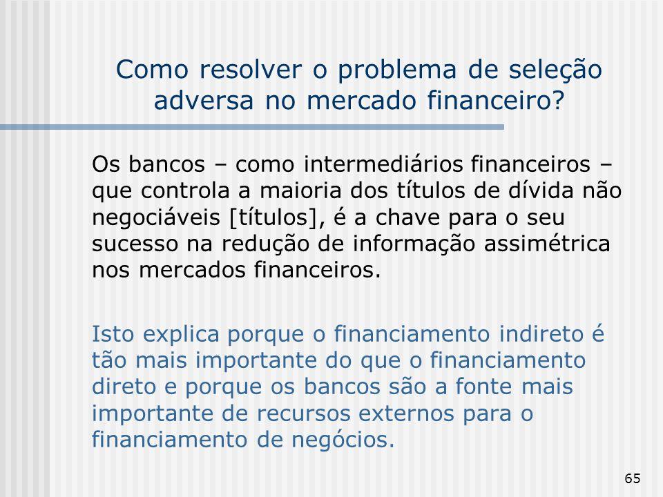 65 Como resolver o problema de seleção adversa no mercado financeiro? Os bancos – como intermediários financeiros – que controla a maioria dos títulos