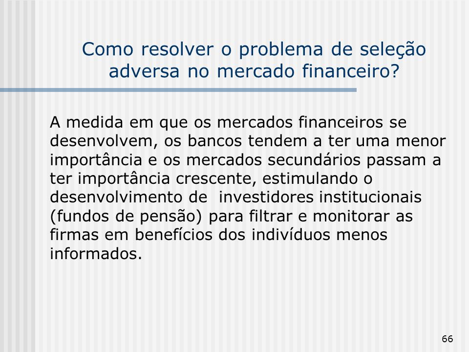 66 Como resolver o problema de seleção adversa no mercado financeiro? A medida em que os mercados financeiros se desenvolvem, os bancos tendem a ter u