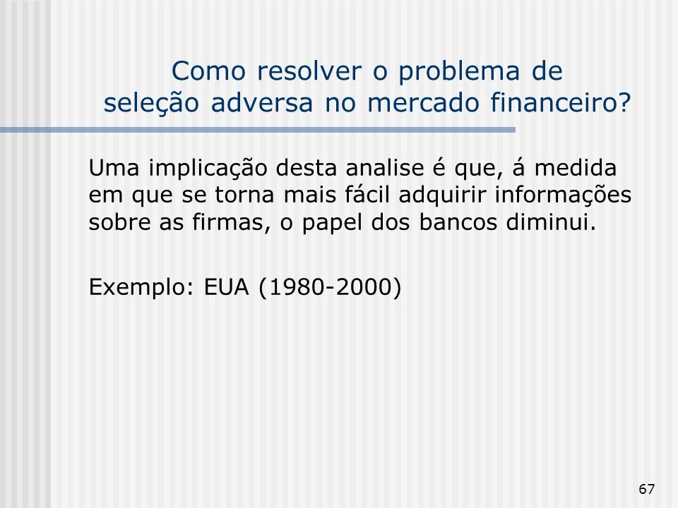 67 Como resolver o problema de seleção adversa no mercado financeiro? Uma implicação desta analise é que, á medida em que se torna mais fácil adquirir
