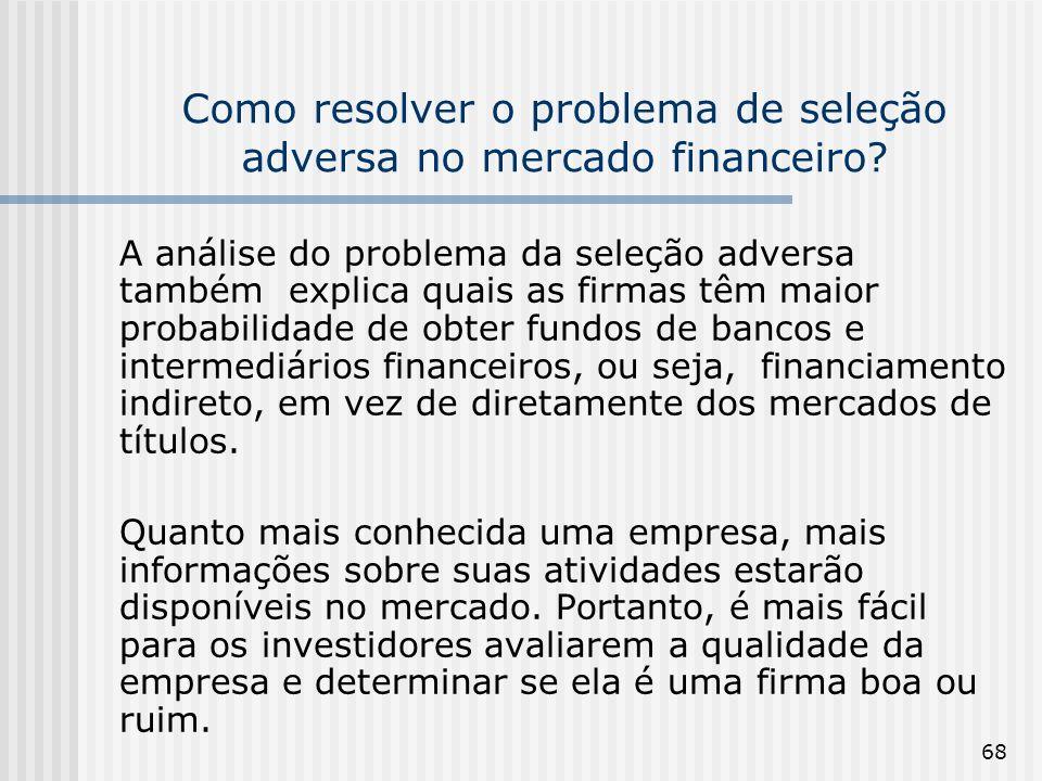 68 Como resolver o problema de seleção adversa no mercado financeiro? A análise do problema da seleção adversa também explica quais as firmas têm maio