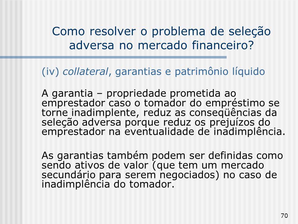 70 Como resolver o problema de seleção adversa no mercado financeiro? (iv) collateral, garantias e patrimônio líquido A garantia – propriedade prometi