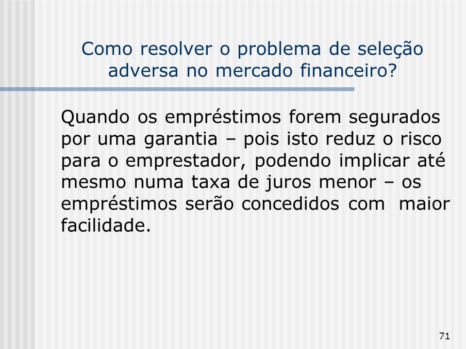 71 Como resolver o problema de seleção adversa no mercado financeiro? Quando os empréstimos forem segurados por uma garantia – pois isto reduz o risco
