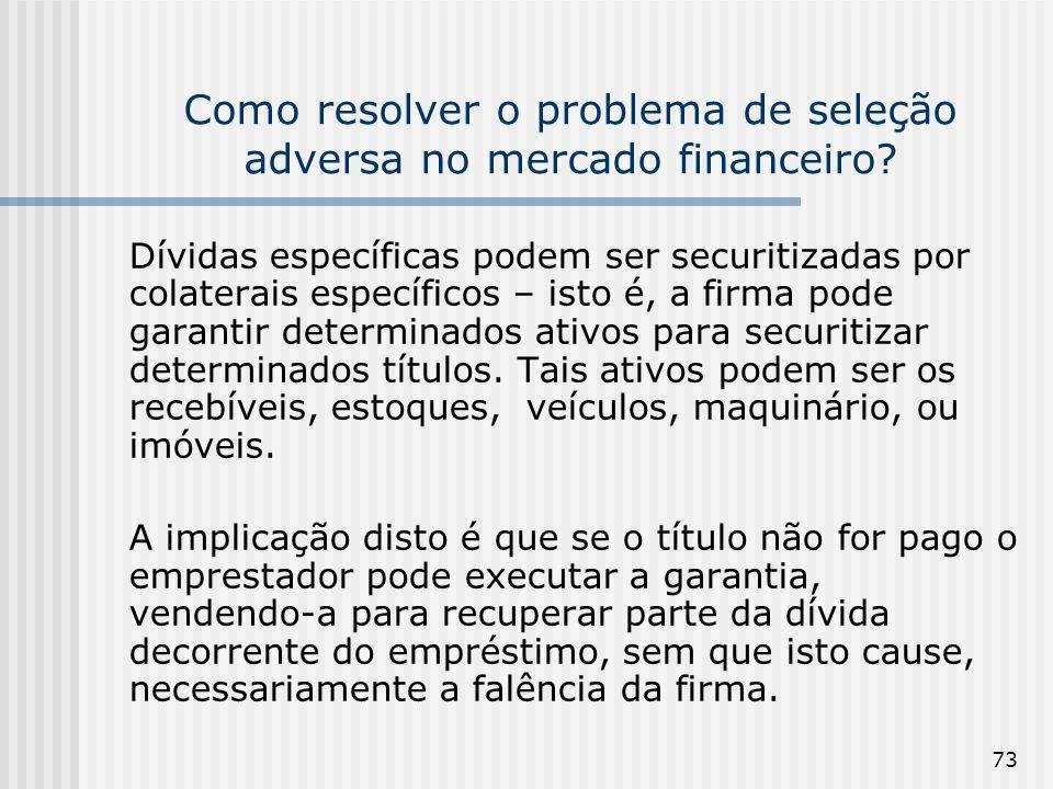 73 Como resolver o problema de seleção adversa no mercado financeiro? Dívidas específicas podem ser securitizadas por colaterais específicos – isto é,